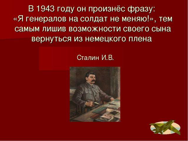 В 1943 году он произнёс фразу: «Я генералов на солдат не меняю!», тем самым л...