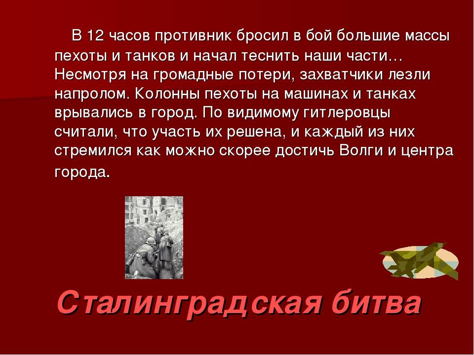 Сталинградская битва В 12 часов противник бросил в бой большие массы пехоты и...