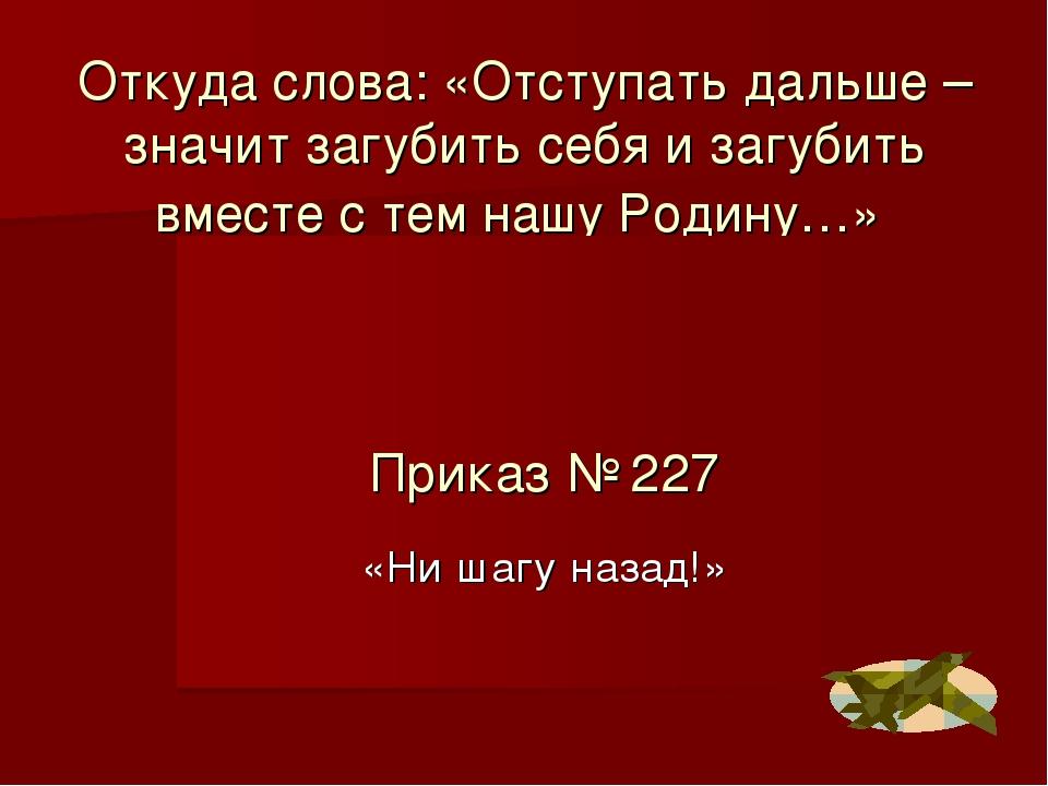 Откуда слова: «Отступать дальше – значит загубить себя и загубить вместе с те...