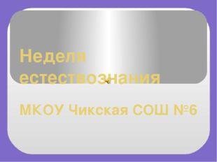 Неделя естествознания МКОУ Чикская СОШ №6