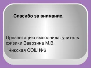 Спасибо за внимание. Презентацию выполнила: учитель физики Завозина М.В. Чик
