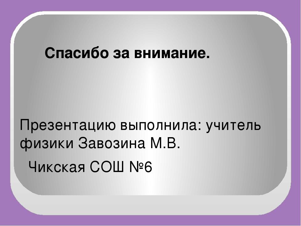 Спасибо за внимание. Презентацию выполнила: учитель физики Завозина М.В. Чик...