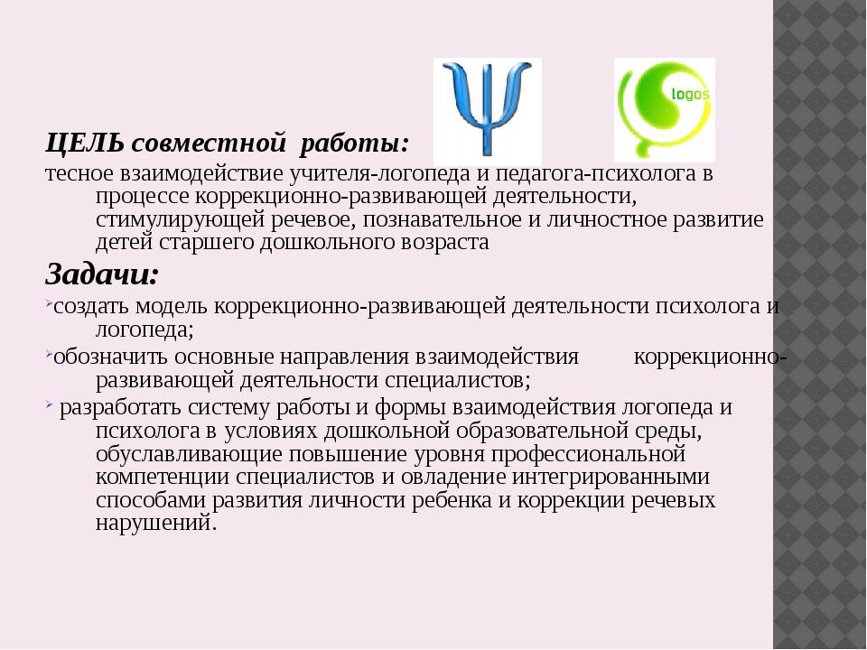 ЦЕЛЬ совместной работы: тесное взаимодействие учителя-логопеда и педагога-пс...