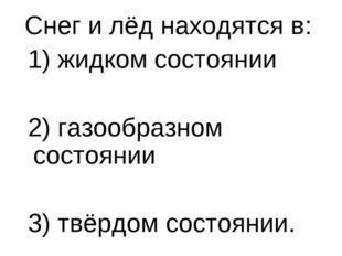 Снег и лёд находятся в:  Снег и лёд находятся в:  1) жидком состоянии  2)
