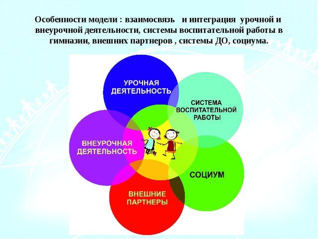 Особенности модели : взаимосвязь и интеграция урочной и внеурочной деятельнос...
