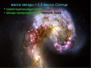 масса звезды > 2,5 массы Солнца гравитационный коллапс звезда превращается в