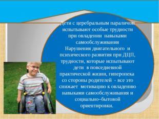 Вывод Дети с церебральным параличом испытывают особые трудности при овладении