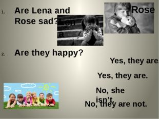 Are Lena and Rose sad? Are they happy? Lena Rose Yes, they are. Yes, they are