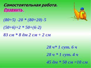 (80+5) -20 * (80+20)-5 (50+6)+2 * 50+(6-2) 83 см * 8 дм 2 см + 2 см 28 ч* 1 с