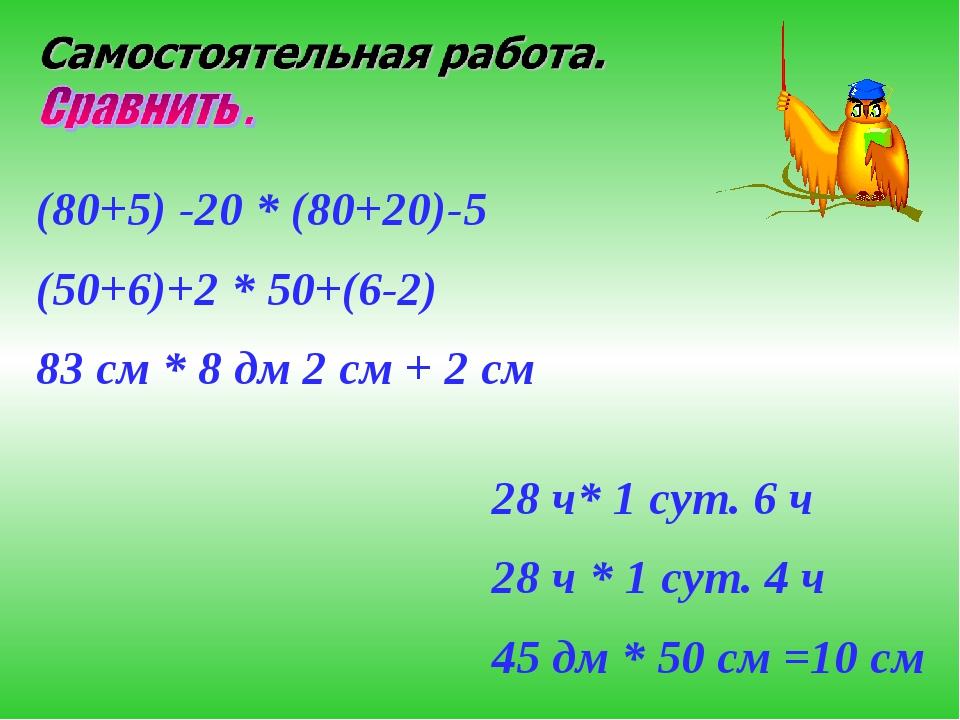 (80+5) -20 * (80+20)-5 (50+6)+2 * 50+(6-2) 83 см * 8 дм 2 см + 2 см 28 ч* 1 с...