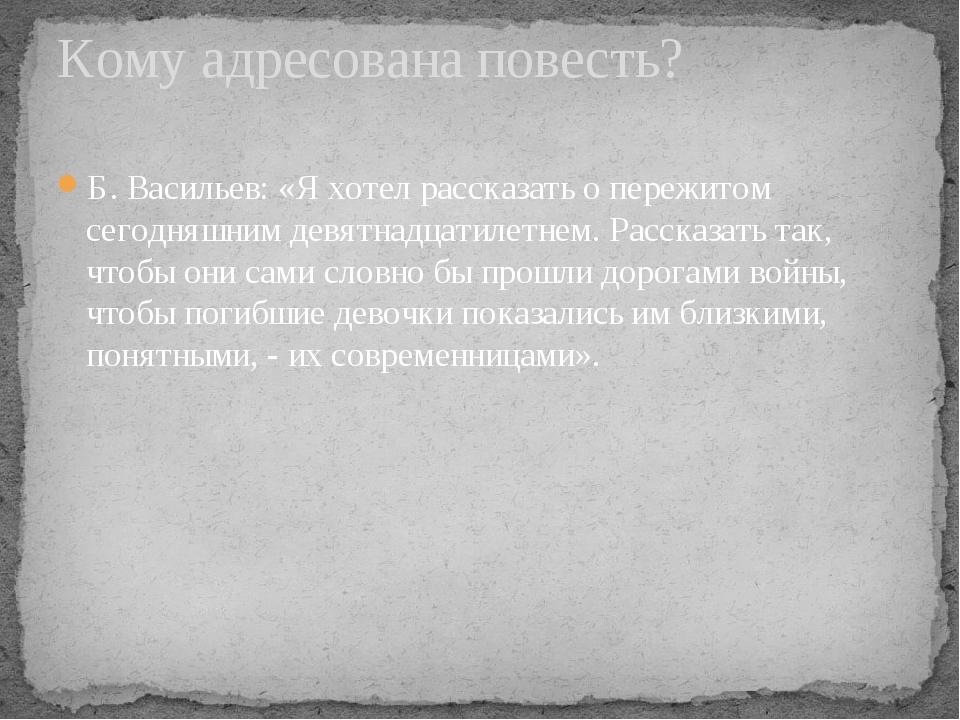 Б. Васильев: «Я хотел рассказать о пережитом сегодняшним девятнадцатилетнем....