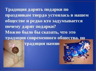 Традиция дарить подарки по праздникам твердо устоялась в нашем обществе и ред