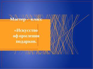 Мастер - класс «Искусство оформления подарков.