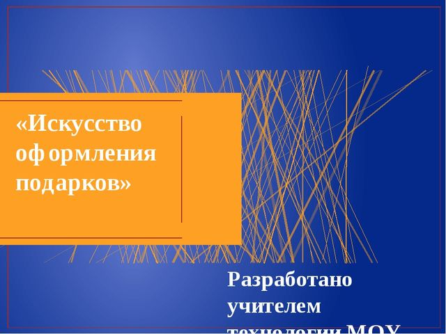 «Искусство оформления подарков» Разработано учителем технологии МОУ «Железног...