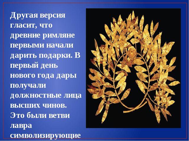 Другая версия гласит, что древние римляне первыми начали дарить подарки. В пе...