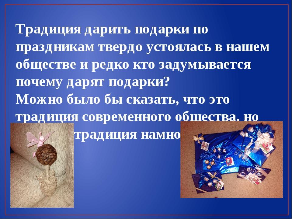 Традиция дарить подарки по праздникам твердо устоялась в нашем обществе и ред...