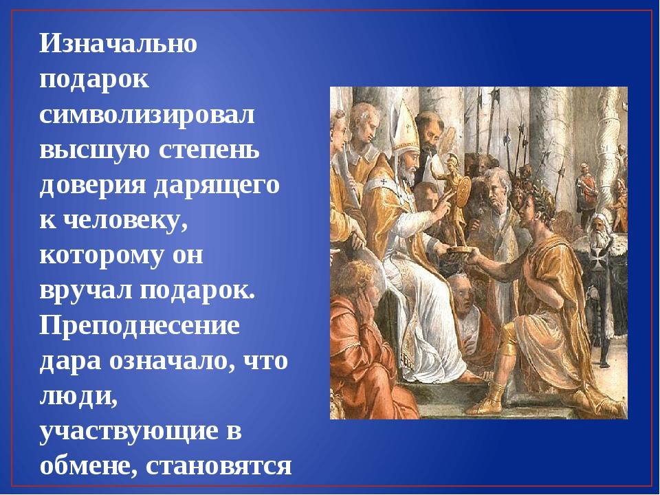 Изначально подарок символизировал высшую степень доверия дарящего к человеку,...