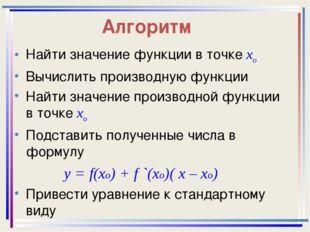 Алгоритм Найти значение функции в точке хо Вычислить производную функции Найт