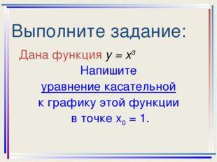 Выполните задание: Дана функция у = х3 Напишите уравнение касательной к графи