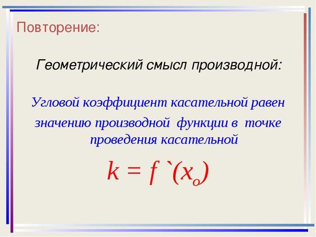 Повторение: Геометрический смысл производной: Угловой коэффициент касательной...