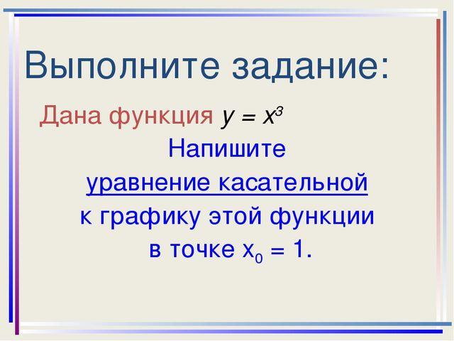 Выполните задание: Дана функция у = х3 Напишите уравнение касательной к графи...