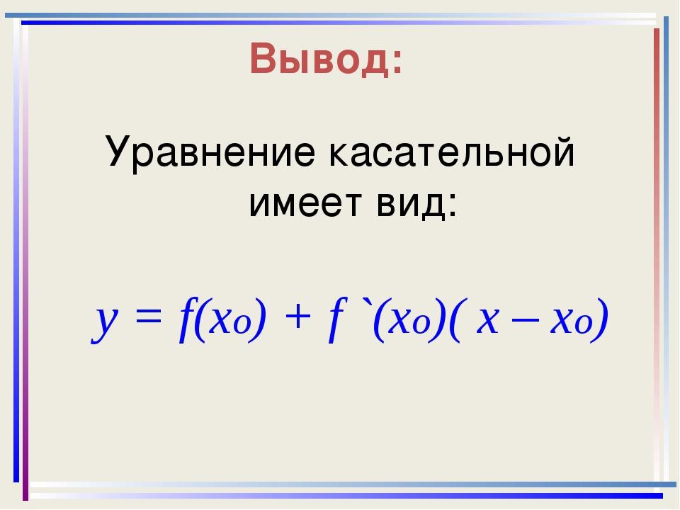 Вывод: Уравнение касательной имеет вид: y = f(xo) + f `(xo)( x – xo)