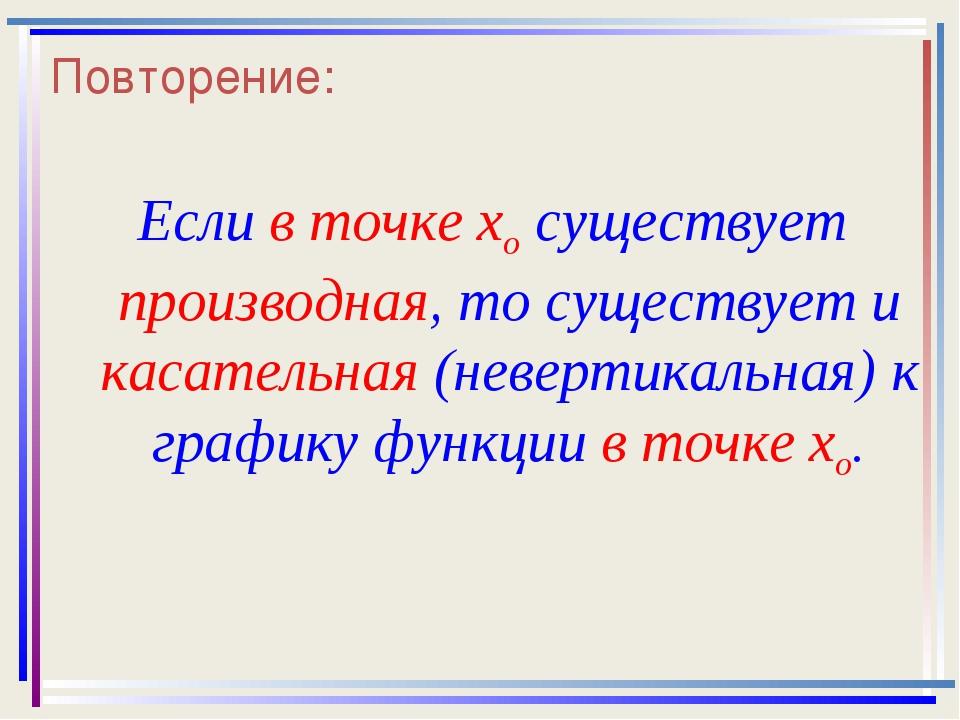 Повторение: Если в точке xo существует производная, то существует и касательн...