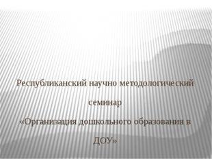 . Республиканский научно методологический семинар «Организация дошкольного о