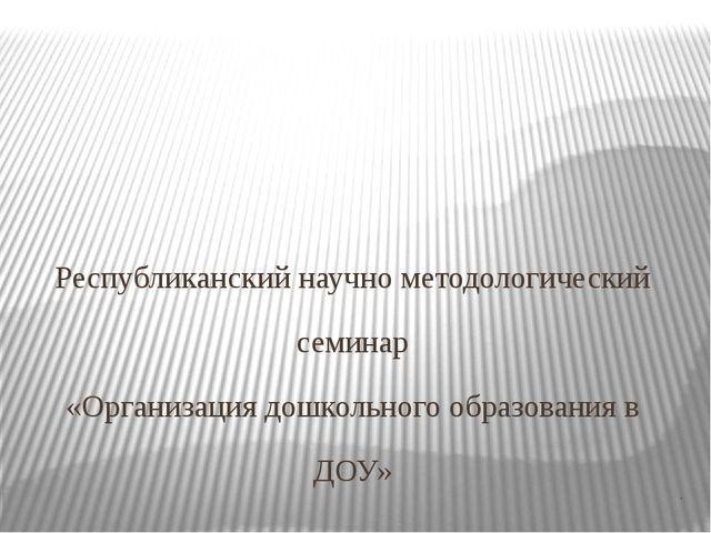 . Республиканский научно методологический семинар «Организация дошкольного о...