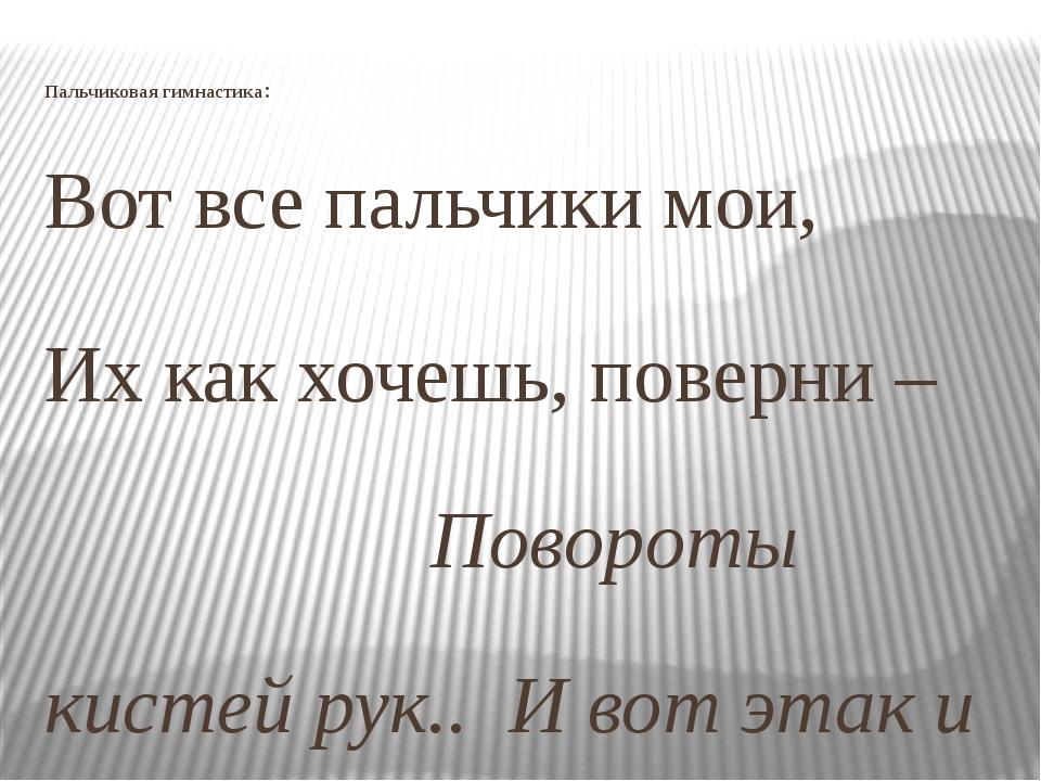 Пальчиковая гимнастика: Вот все пальчики мои, Их как хочешь, поверни – Повор...