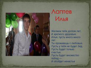 Желаем тебе долгих лет, И крепкого здоровья, Илья, пусть много-много лет Ты п