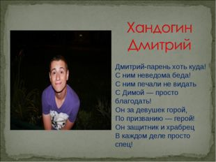 Дмитрий-парень хоть куда! С ним неведома беда! С ним печали не видать С Димой