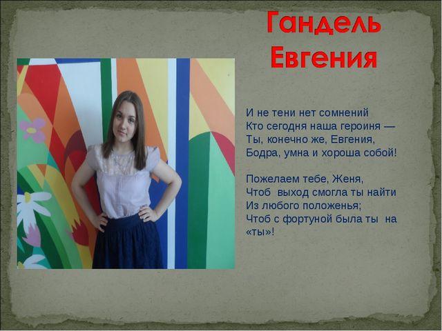 И не тени нет сомнений Кто сегодня наша героиня — Ты, конечно же, Евгения, Б...