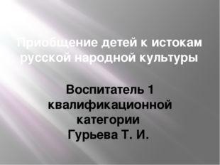 Приобщение детей к истокам русской народной культуры Воспитатель 1 квалификац