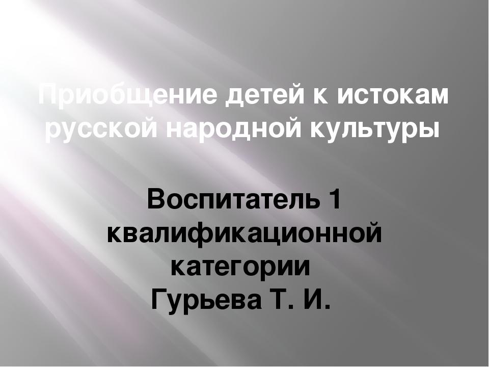 Приобщение детей к истокам русской народной культуры Воспитатель 1 квалификац...