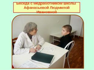 Беседа с медработником школы Афанасьевой Людмилой Ивановной