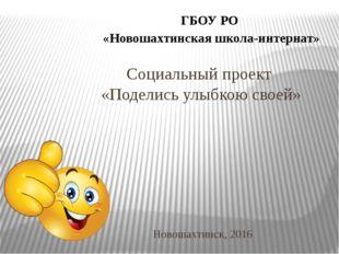 Социальный проект «Поделись улыбкою своей» Новошахтинск, 2016 ГБОУ РО «Новоша
