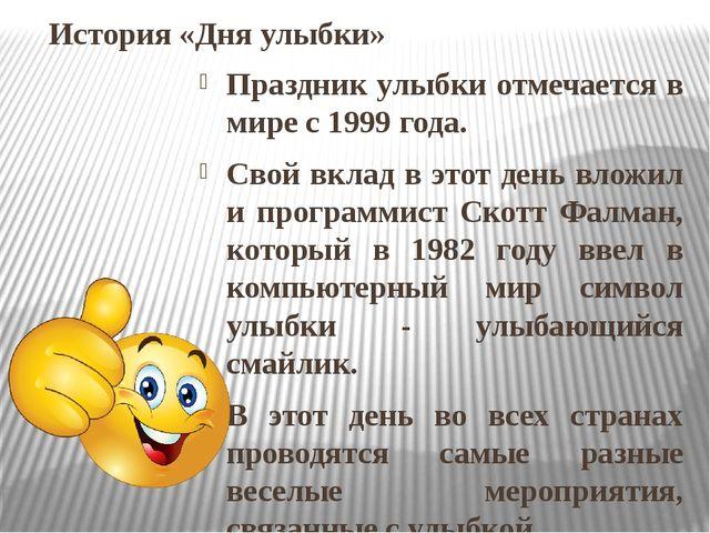 История «Дня улыбки» Праздник улыбки отмечается в мире с 1999 года. Свой вкла...