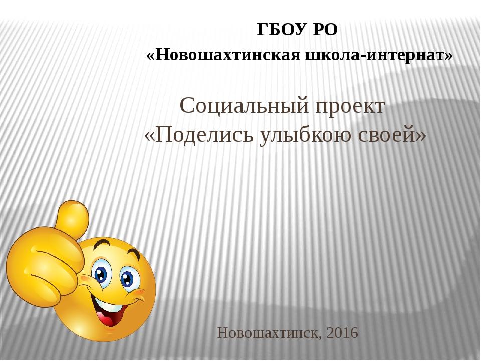 Социальный проект «Поделись улыбкою своей» Новошахтинск, 2016 ГБОУ РО «Новоша...