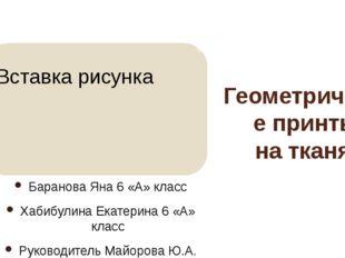 Геометрические принты на тканях Баранова Яна 6 «А» класс Хабибулина Екатерина