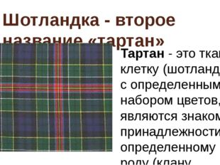 Шотландка - второе название «тартан» Тартан- это ткани в клетку (шотландка),