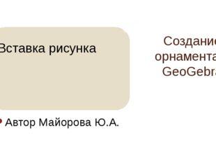 Создание орнамента в GeoGebra Автор Майорова Ю.А.