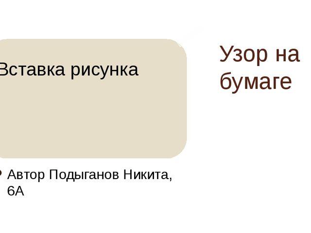 Узор на бумаге Автор Подыганов Никита, 6А