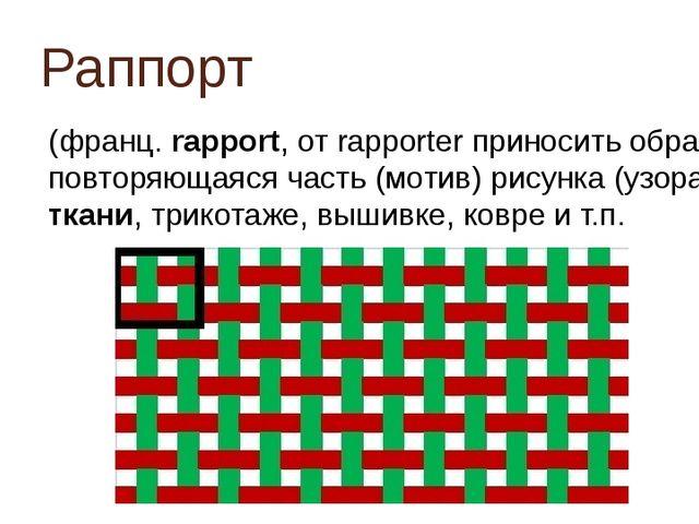 Раппорт (франц. rapport, от rapporter приносить обратно) повторяющаяся часть...