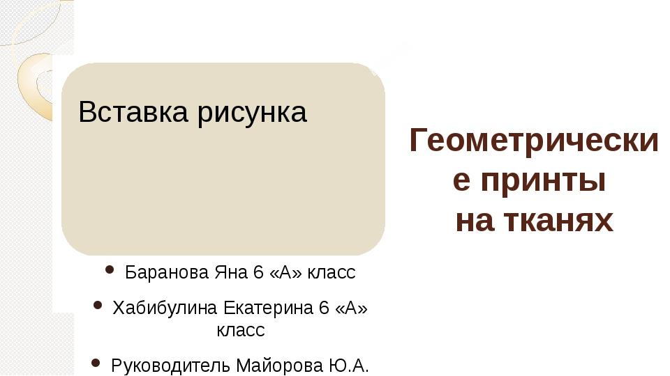 Геометрические принты на тканях Баранова Яна 6 «А» класс Хабибулина Екатерина...