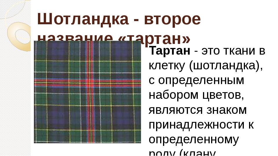 Шотландка - второе название «тартан» Тартан- это ткани в клетку (шотландка),...