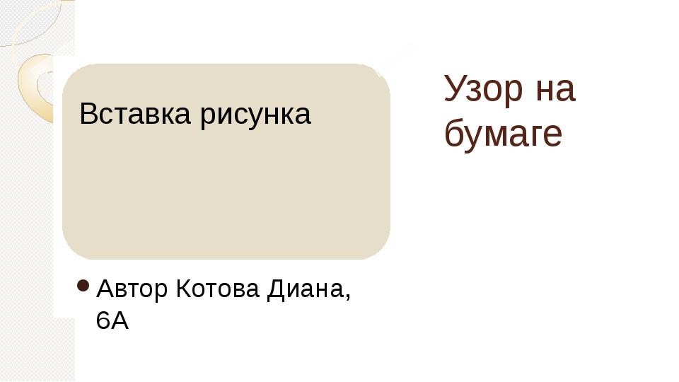Узор на бумаге Автор Котова Диана, 6А