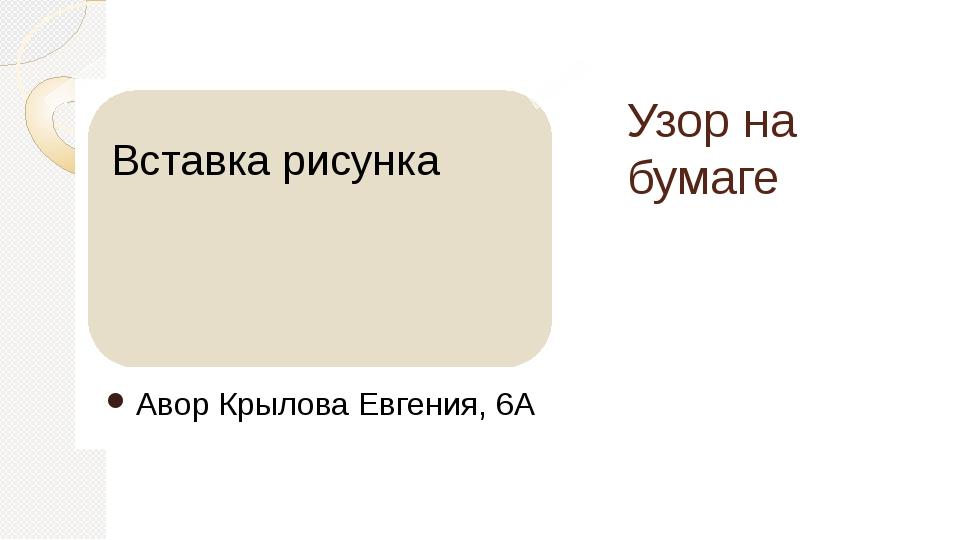 Узор на бумаге Авор Крылова Евгения, 6А