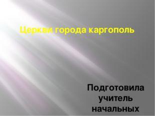 Церкви города каргополь Подготовила учитель начальных классов Нижне-Койдокурс