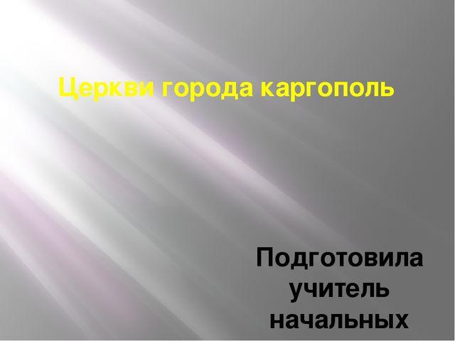 Церкви города каргополь Подготовила учитель начальных классов Нижне-Койдокурс...